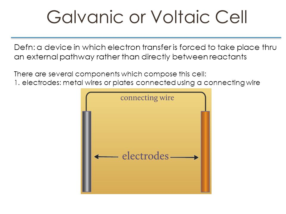 Galvanic or Voltaic Cell Defn: a device in which electron transfer is forced to take place thru an external pathway rather than directly between reactants There are several components which compose this cell: 1.Electrodes 2.Salt Bridge: U-shaped tube filled with inert salt gel - completes the circuit - allows electrons to flow btwn the 2 cells