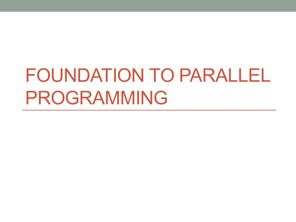 FOUNDATION TO PARALLEL PROGRAMMING