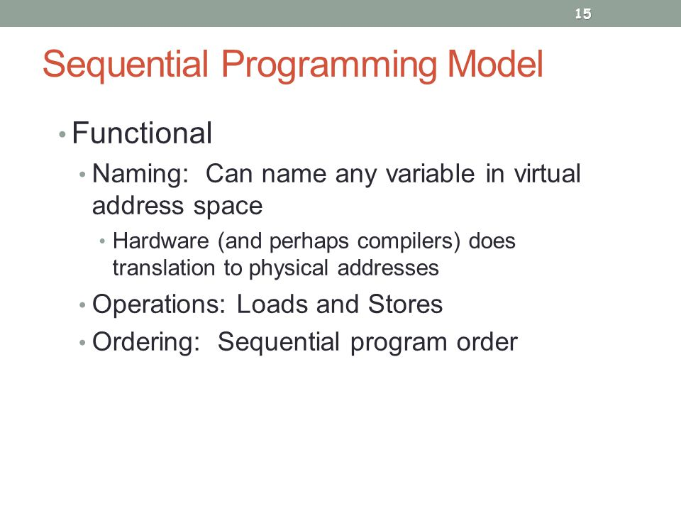 Sequential Programming Model Functional Naming: Can name any variable in virtual address space Hardware (and perhaps compilers) does translation to physical addresses Operations: Loads and Stores Ordering: Sequential program order 15