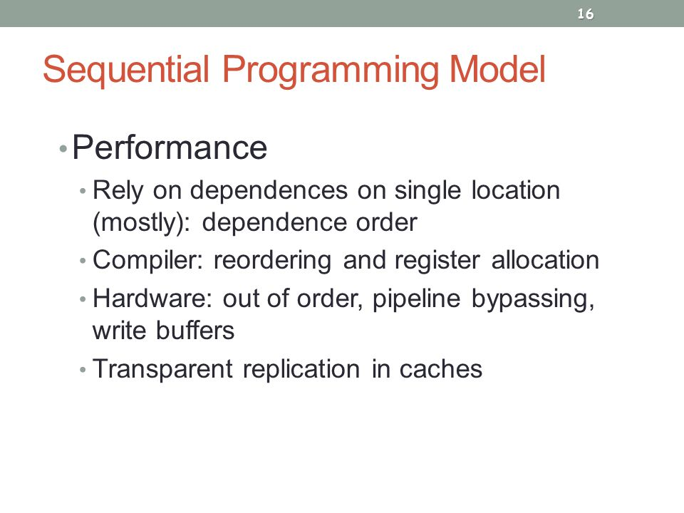 Sequential Programming Model Performance Rely on dependences on single location (mostly): dependence order Compiler: reordering and register allocation Hardware: out of order, pipeline bypassing, write buffers Transparent replication in caches 16