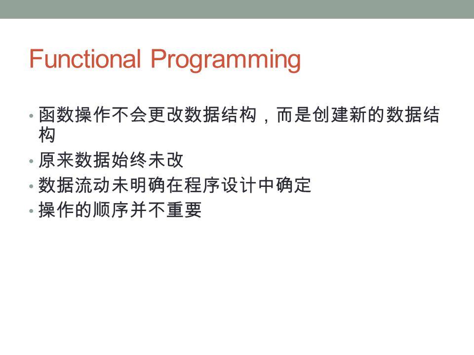 Functional Programming 函数操作不会更改数据结构,而是创建新的数据结 构 原来数据始终未改 数据流动未明确在程序设计中确定 操作的顺序并不重要