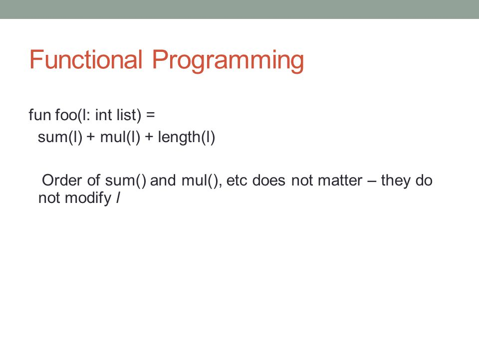 Functional Programming fun foo(l: int list) = sum(l) + mul(l) + length(l) Order of sum() and mul(), etc does not matter – they do not modify l