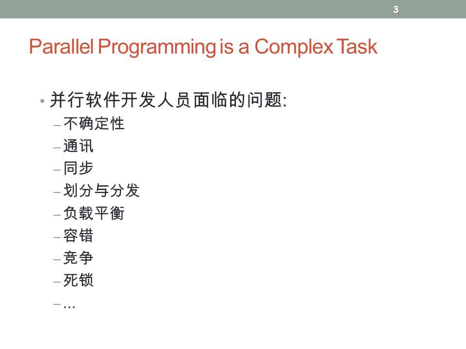 Parallel Programming is a Complex Task 并行软件开发人员面临的问题 : – 不确定性 – 通讯 – 同步 – 划分与分发 – 负载平衡 – 容错 – 竞争 – 死锁 –... 3