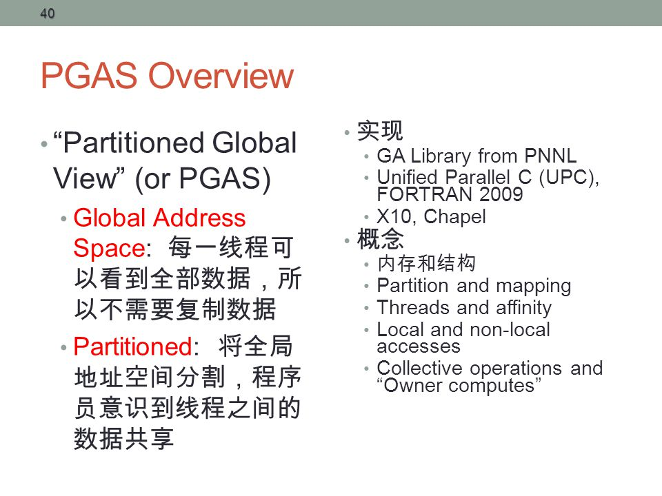 PGAS Overview Partitioned Global View (or PGAS) Global Address Space: 每一线程可 以看到全部数据,所 以不需要复制数据 Partitioned: 将全局 地址空间分割,程序 员意识到线程之间的 数据共享 实现 GA Library from PNNL Unified Parallel C (UPC), FORTRAN 2009 X10, Chapel 概念 内存和结构 Partition and mapping Threads and affinity Local and non-local accesses Collective operations and Owner computes 40