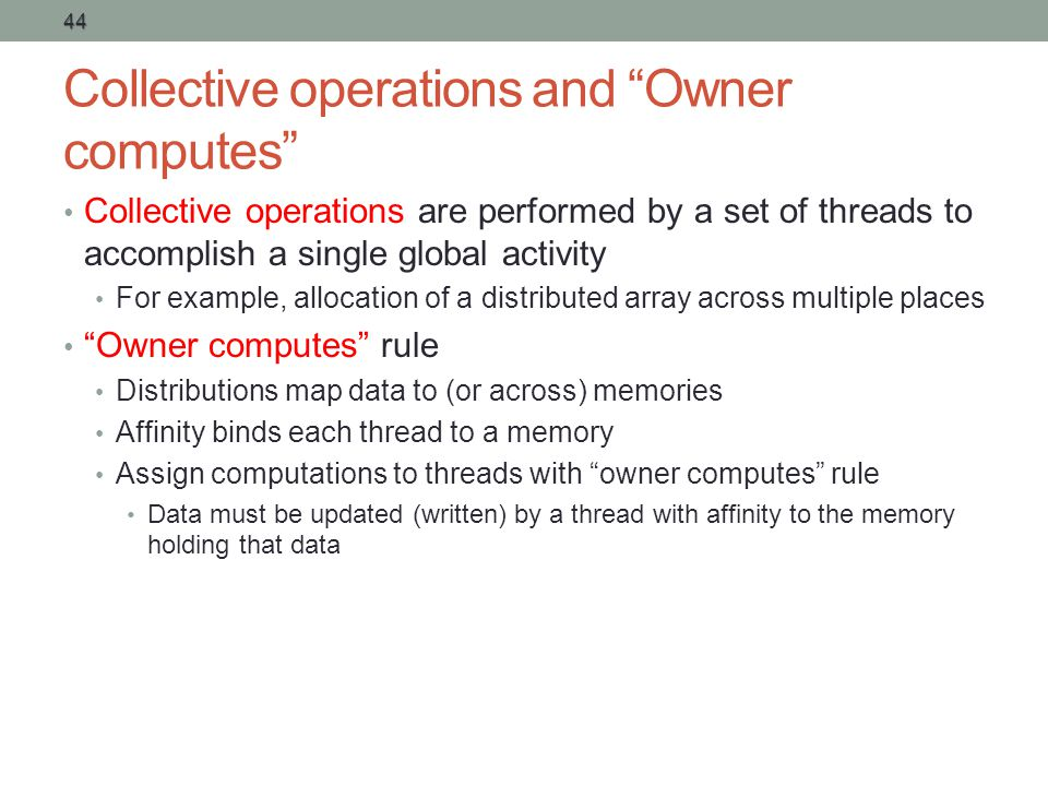 Collective operations and Owner computes Collective operations are performed by a set of threads to accomplish a single global activity For example, allocation of a distributed array across multiple places Owner computes rule Distributions map data to (or across) memories Affinity binds each thread to a memory Assign computations to threads with owner computes rule Data must be updated (written) by a thread with affinity to the memory holding that data 44