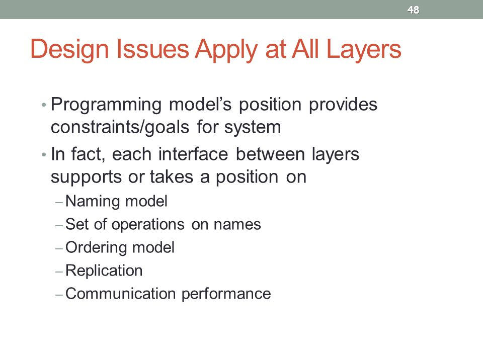 Design Issues Apply at All Layers Programming model's position provides constraints/goals for system In fact, each interface between layers supports or takes a position on – Naming model – Set of operations on names – Ordering model – Replication – Communication performance 48