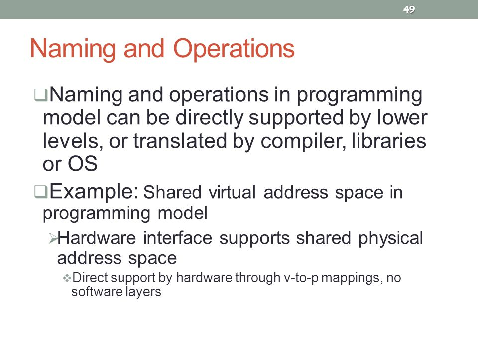 Naming and Operations  Naming and operations in programming model can be directly supported by lower levels, or translated by compiler, libraries or OS  Example: Shared virtual address space in programming model  Hardware interface supports shared physical address space  Direct support by hardware through v-to-p mappings, no software layers 49