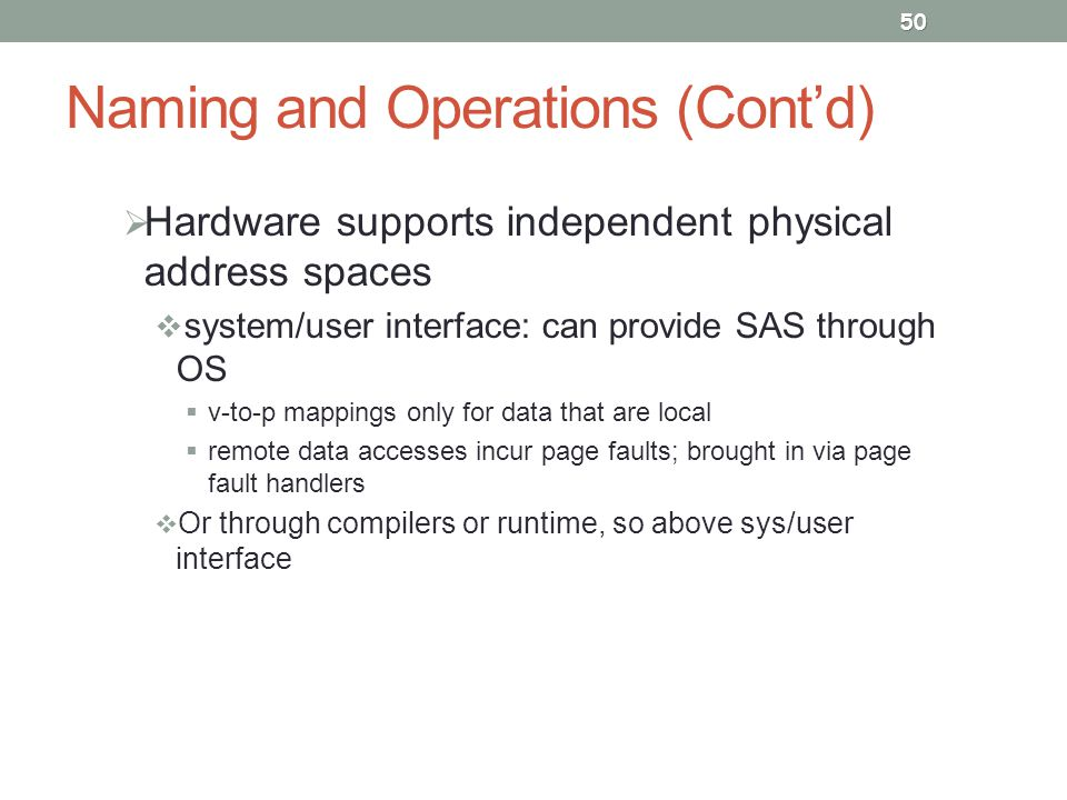 Naming and Operations (Cont'd)  Hardware supports independent physical address spaces  system/user interface: can provide SAS through OS  v-to-p mappings only for data that are local  remote data accesses incur page faults; brought in via page fault handlers  Or through compilers or runtime, so above sys/user interface 50