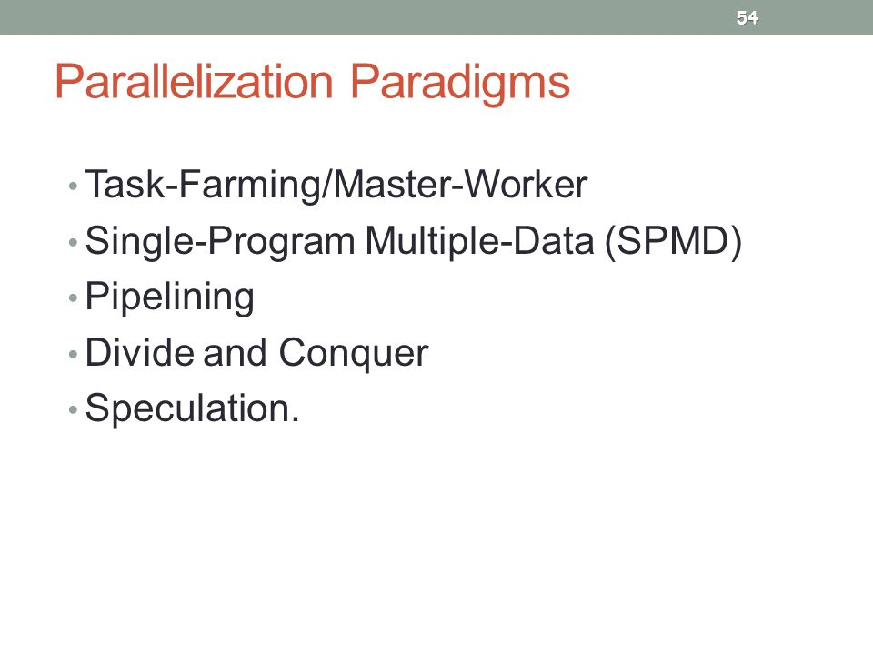 Parallelization Paradigms Task-Farming/Master-Worker Single-Program Multiple-Data (SPMD) Pipelining Divide and Conquer Speculation.