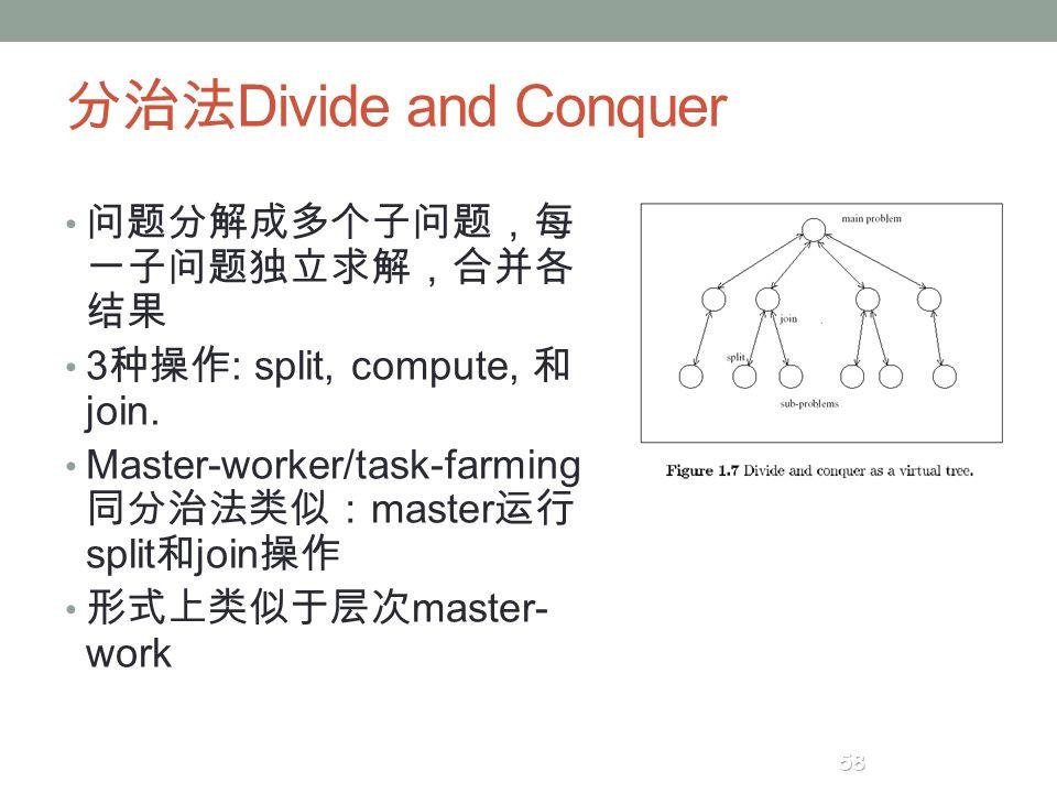 分治法 Divide and Conquer 问题分解成多个子问题,每 一子问题独立求解,合并各 结果 3 种操作 : split, compute, 和 join. Master-worker/task-farming 同分治法类似: master 运行 split 和 join 操作 形式上类似
