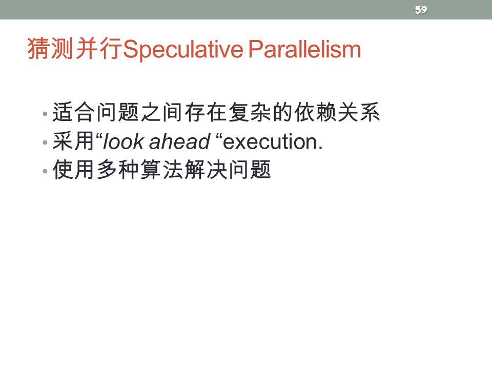 """猜测并行 Speculative Parallelism 适合问题之间存在复杂的依赖关系 采用 """"look ahead """"execution. 使用多种算法解决问题 59"""