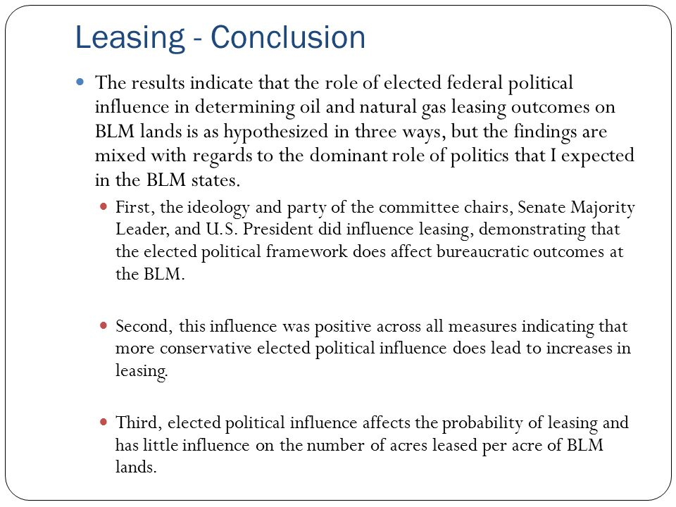Leasing - Conclusion The results indicate that the role of elected federal political influence in determining oil and natural gas leasing outcomes on BLM lands is as hypothesized in three ways, but the findings are mixed with regards to the dominant role of politics that I expected in the BLM states.