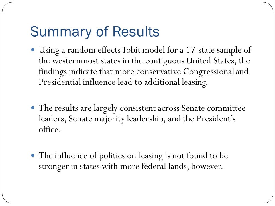 Summary of Results Using a random effects Tobit model for a 17-state sample of the westernmost states in the contiguous United States, the findings indicate that more conservative Congressional and Presidential influence lead to additional leasing.