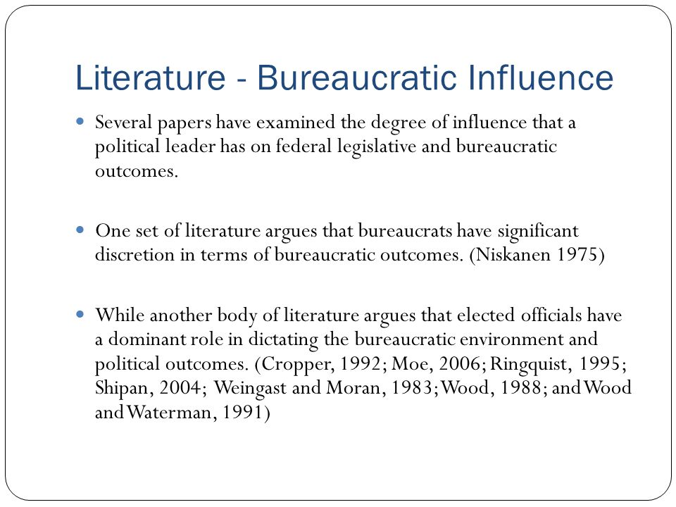 Literature - Bureaucratic Influence Several papers have examined the degree of influence that a political leader has on federal legislative and bureau