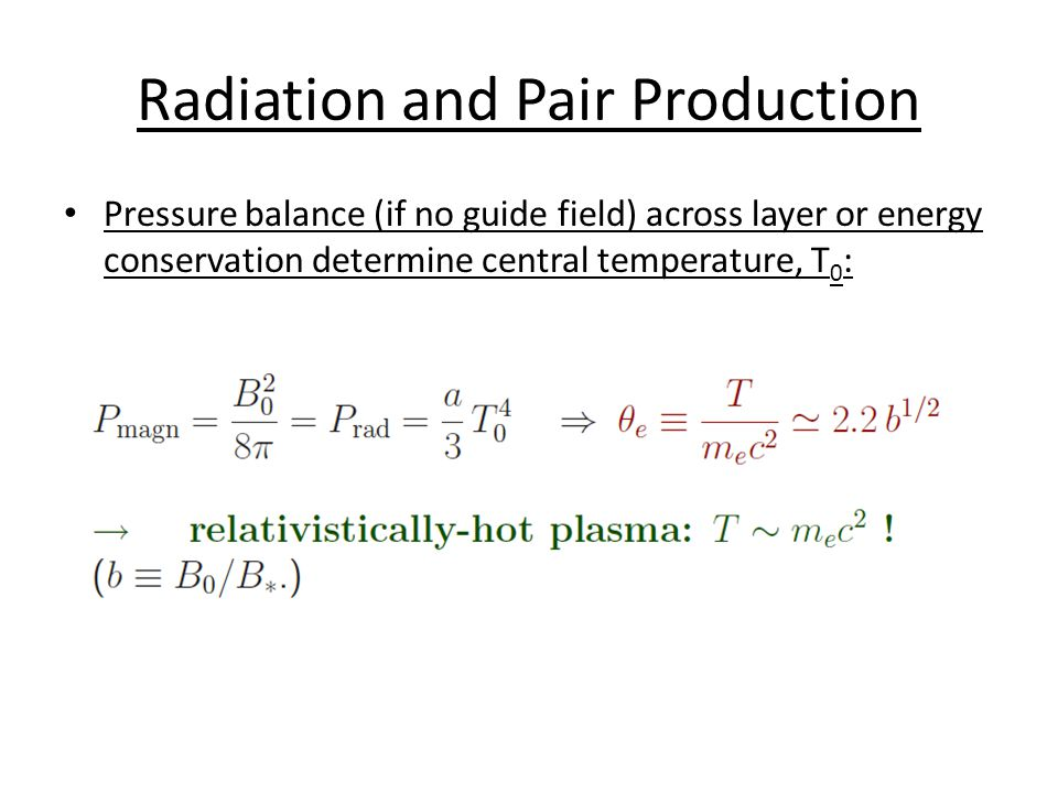 Radiation and Pair Production Pressure balance (if no guide field) across layer or energy conservation determine central temperature, T 0 :