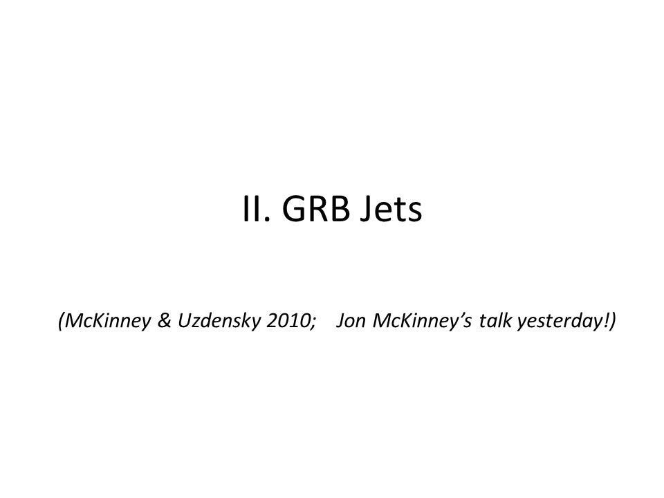 II. GRB Jets (McKinney & Uzdensky 2010; Jon McKinney's talk yesterday!)