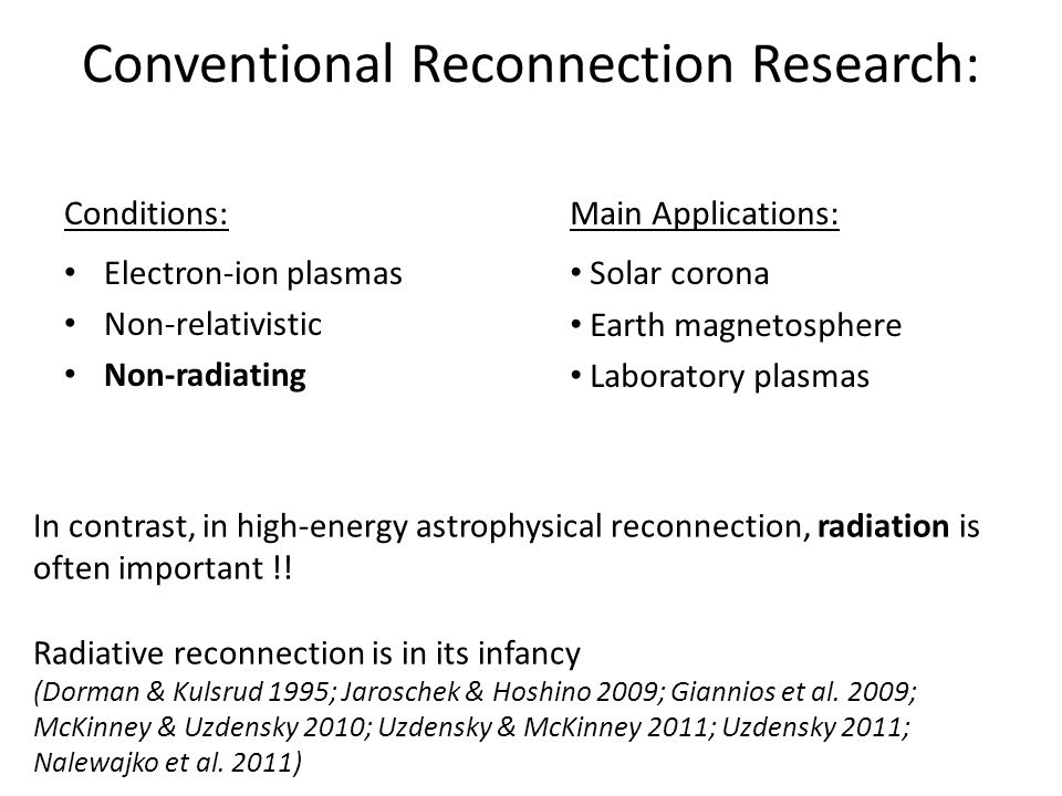 Conventional Reconnection Research: Conditions: Electron-ion plasmas Non-relativistic Non-radiating Main Applications: Solar corona Earth magnetosphere Laboratory plasmas In contrast, in high-energy astrophysical reconnection, radiation is often important !.