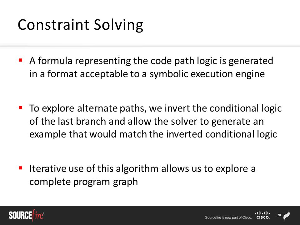 20  A formula representing the code path logic is generated in a format acceptable to a symbolic execution engine  To explore alternate paths, we invert the conditional logic of the last branch and allow the solver to generate an example that would match the inverted conditional logic  Iterative use of this algorithm allows us to explore a complete program graph Constraint Solving