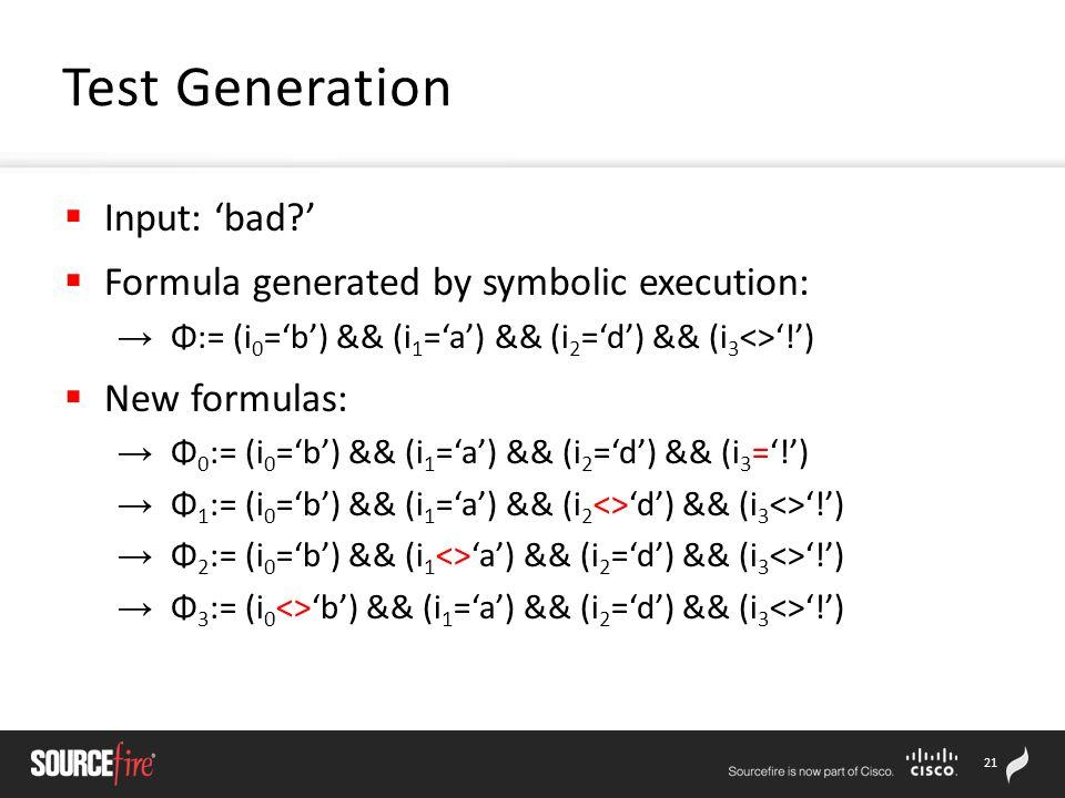 21 Test Generation  Input: 'bad '  Formula generated by symbolic execution: → Φ:= (i 0 ='b') && (i 1 ='a') && (i 2 ='d') && (i 3 <>'!')  New formulas: → Φ 0 := (i 0 ='b') && (i 1 ='a') && (i 2 ='d') && (i 3 ='!') → Φ 1 := (i 0 ='b') && (i 1 ='a') && (i 2 <>'d') && (i 3 <>'!') → Φ 2 := (i 0 ='b') && (i 1 <>'a') && (i 2 ='d') && (i 3 <>'!') → Φ 3 := (i 0 <>'b') && (i 1 ='a') && (i 2 ='d') && (i 3 <>'!')
