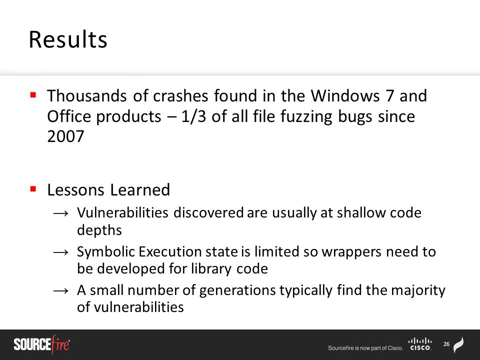 26  Thousands of crashes found in the Windows 7 and Office products – 1/3 of all file fuzzing bugs since 2007  Lessons Learned → Vulnerabilities discovered are usually at shallow code depths → Symbolic Execution state is limited so wrappers need to be developed for library code → A small number of generations typically find the majority of vulnerabilities Results