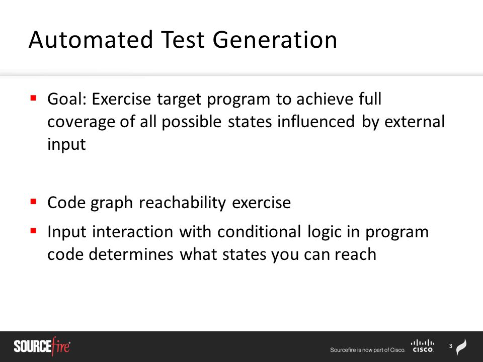 3  Goal: Exercise target program to achieve full coverage of all possible states influenced by external input  Code graph reachability exercise  Input interaction with conditional logic in program code determines what states you can reach Automated Test Generation