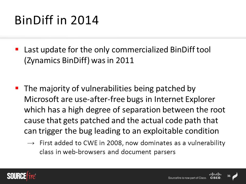 36  Last update for the only commercialized BinDiff tool (Zynamics BinDiff) was in 2011  The majority of vulnerabilities being patched by Microsoft are use-after-free bugs in Internet Explorer which has a high degree of separation between the root cause that gets patched and the actual code path that can trigger the bug leading to an exploitable condition → First added to CWE in 2008, now dominates as a vulnerability class in web-browsers and document parsers BinDiff in 2014