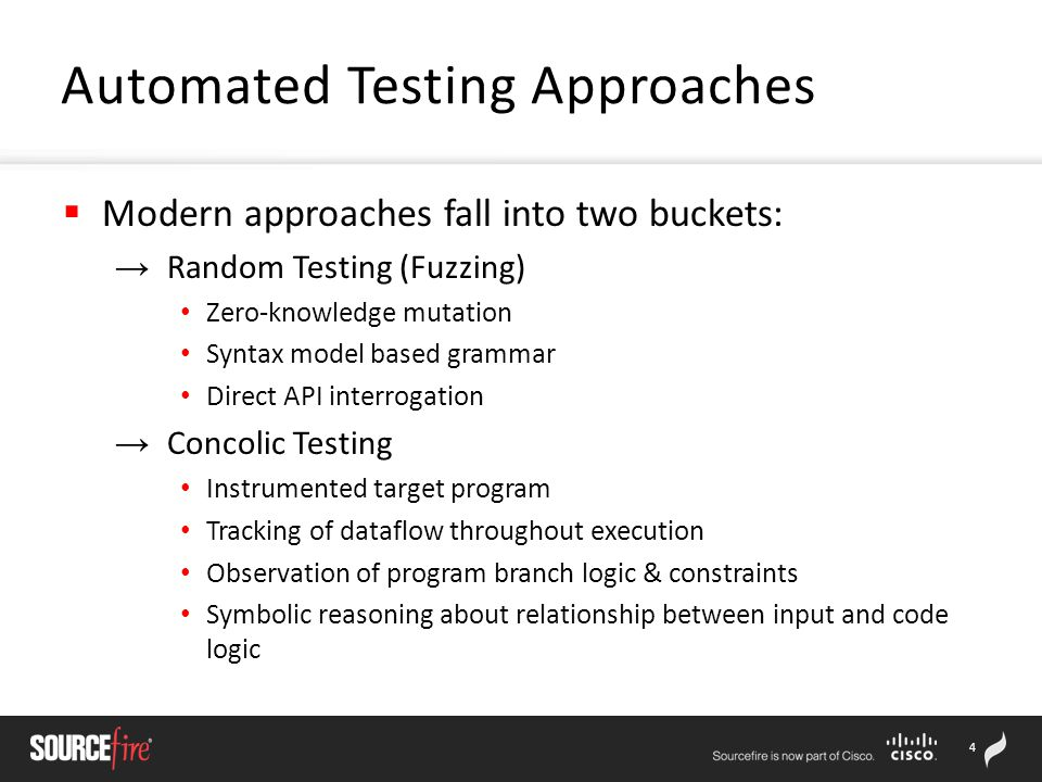 4  Modern approaches fall into two buckets: → Random Testing (Fuzzing) Zero-knowledge mutation Syntax model based grammar Direct API interrogation → Concolic Testing Instrumented target program Tracking of dataflow throughout execution Observation of program branch logic & constraints Symbolic reasoning about relationship between input and code logic Automated Testing Approaches