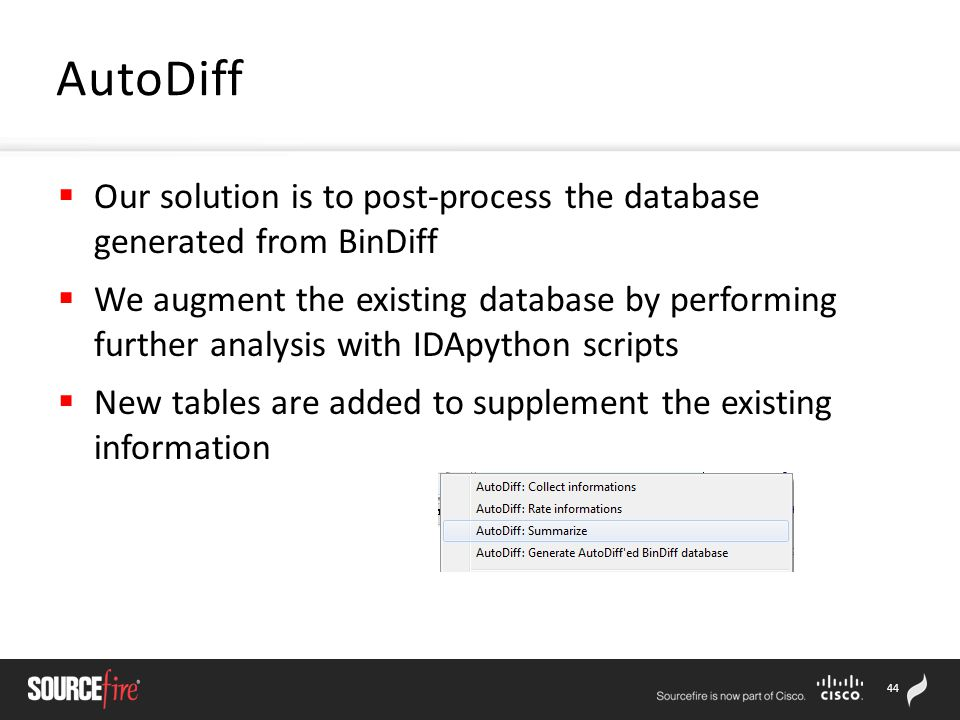 44  Our solution is to post-process the database generated from BinDiff  We augment the existing database by performing further analysis with IDApython scripts  New tables are added to supplement the existing information AutoDiff
