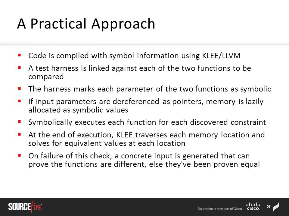 58  Code is compiled with symbol information using KLEE/LLVM  A test harness is linked against each of the two functions to be compared  The harness marks each parameter of the two functions as symbolic  If input parameters are dereferenced as pointers, memory is lazily allocated as symbolic values  Symbolically executes each function for each discovered constraint  At the end of execution, KLEE traverses each memory location and solves for equivalent values at each location  On failure of this check, a concrete input is generated that can prove the functions are different, else they ve been proven equal A Practical Approach