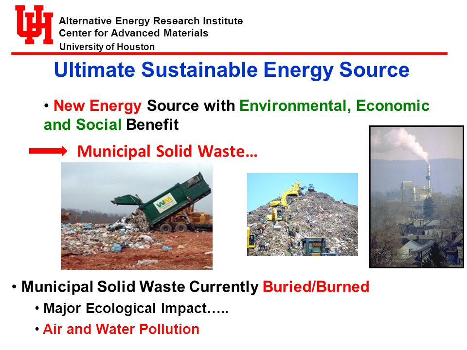 Alternative Energy Research Institute Center for Advanced Materials University of Houston Ultimate Sustainable Energy Source New Energy Source with Environmental, Economic and Social Benefit Municipal Solid Waste Currently Buried/Burned Major Ecological Impact…..