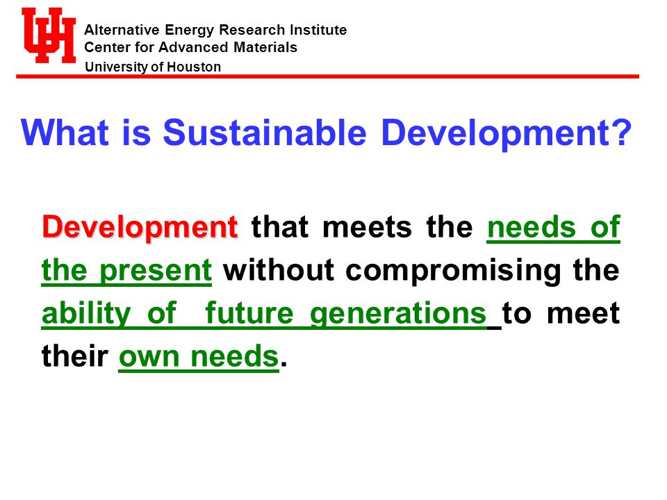 Alternative Energy Research Institute Center for Advanced Materials University of Houston Environment Economy Social / Equity Sustainable Energy Development Has Three Dimensions The Green Economy……