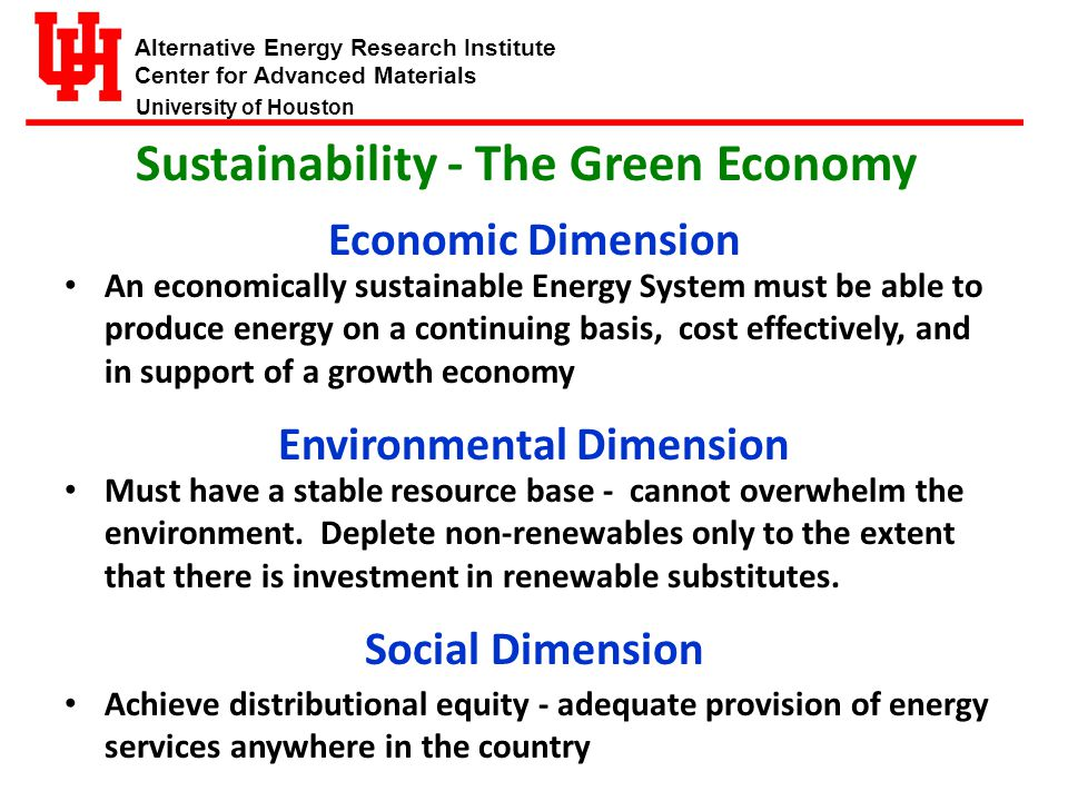Alternative Energy Research Institute Center for Advanced Materials University of Houston Doing Sustainable Energy Development requires: Attempting to integrate (or perhaps just balance) environmental, social, and economic values...