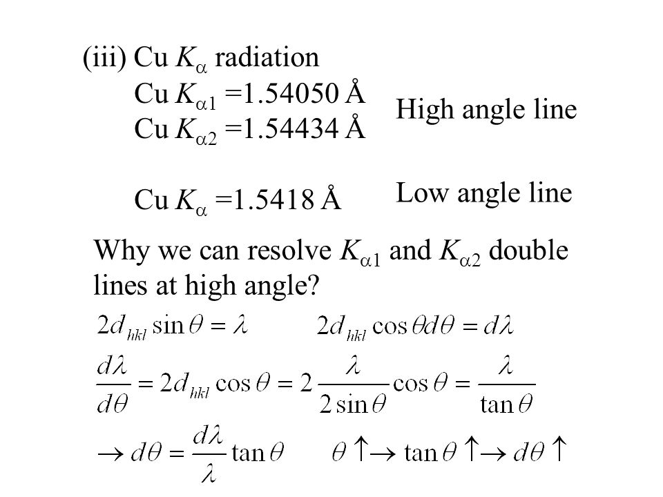 (iii) Cu K  radiation Cu K  1 =1.54050 Å Cu K  2 =1.54434 Å Cu K  =1.5418 Å High angle line Low angle line Why we can resolve K  1 and K  2 double lines at high angle