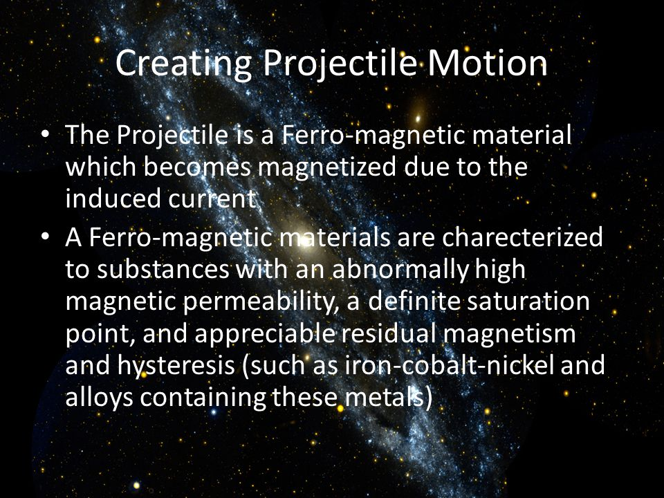 Creating Projectile Motion The Projectile is a Ferro-magnetic material which becomes magnetized due to the induced current A Ferro-magnetic materials are charecterized to substances with an abnormally high magnetic permeability, a definite saturation point, and appreciable residual magnetism and hysteresis (such as iron-cobalt-nickel and alloys containing these metals)