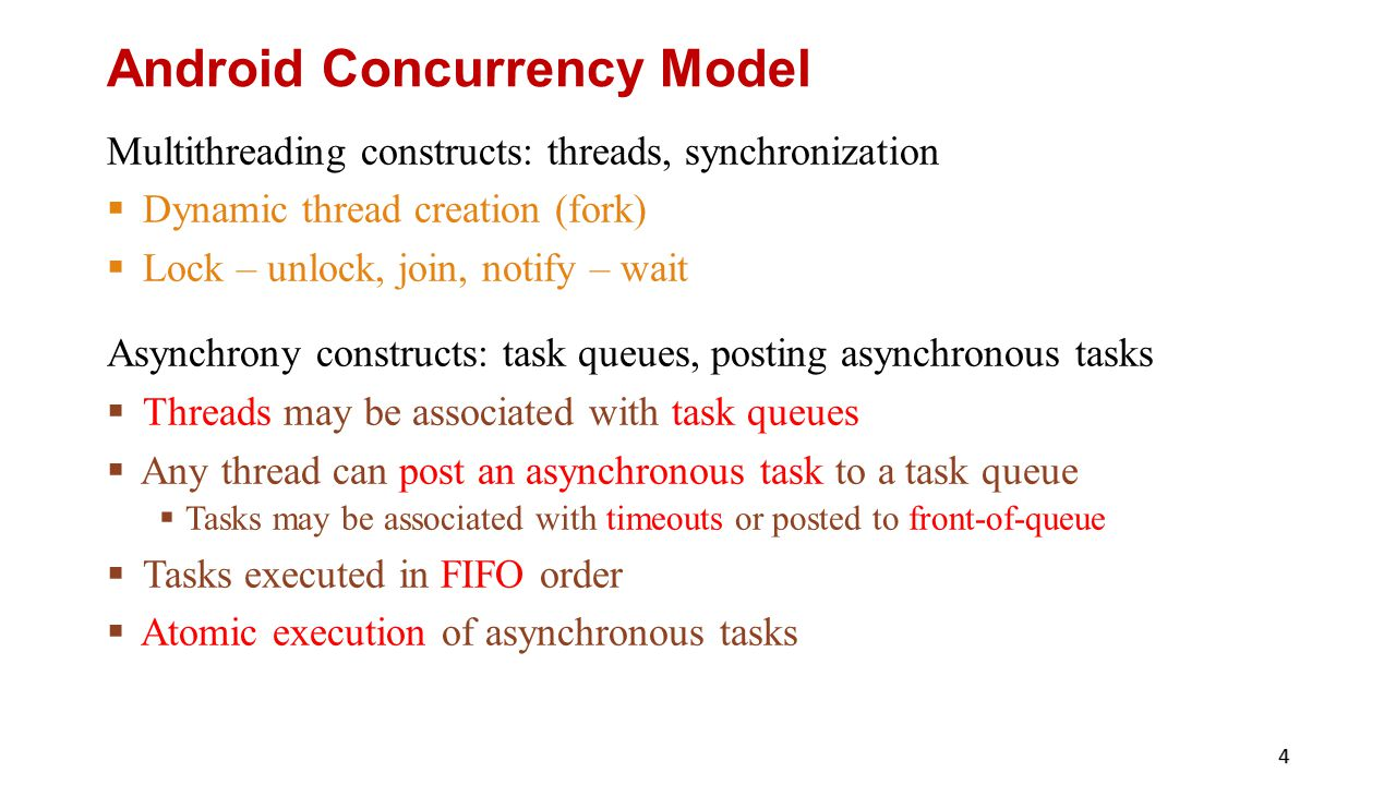 Android Concurrency Model Multithreading constructs: threads, synchronization  Dynamic thread creation (fork)  Lock – unlock, join, notify – wait Asynchrony constructs: task queues, posting asynchronous tasks  Threads may be associated with task queues  Any thread can post an asynchronous task to a task queue  Tasks may be associated with timeouts or posted to front-of-queue  Tasks executed in FIFO order  Atomic execution of asynchronous tasks 4