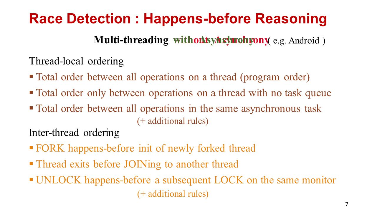 Race Detection : Happens-before Reasoning Thread-local ordering  Total order between all operations on a thread (program order)  Total order only between operations on a thread with no task queue  Total order between all operations in the same asynchronous task Inter-thread ordering  FORK happens-before init of newly forked thread  Thread exits before JOINing to another thread  UNLOCK happens-before a subsequent LOCK on the same monitor 7 without Asynchrony Multi-threading with Asynchrony ( e.g.
