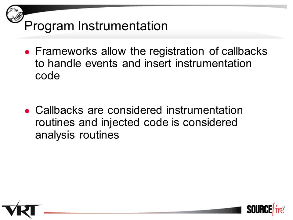 13 Program Instrumentation ● Frameworks allow the registration of callbacks to handle events and insert instrumentation code ● Callbacks are considered instrumentation routines and injected code is considered analysis routines