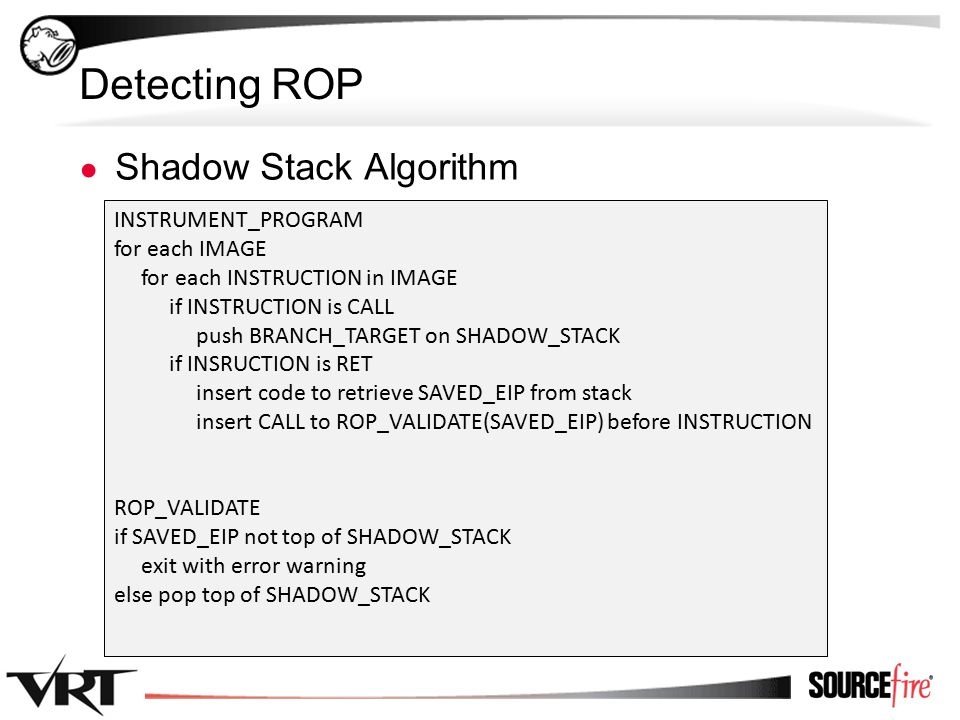 32 Detecting ROP ● Shadow Stack Algorithm INSTRUMENT_PROGRAM for each IMAGE for each INSTRUCTION in IMAGE if INSTRUCTION is CALL push BRANCH_TARGET on SHADOW_STACK if INSRUCTION is RET insert code to retrieve SAVED_EIP from stack insert CALL to ROP_VALIDATE(SAVED_EIP) before INSTRUCTION ROP_VALIDATE if SAVED_EIP not top of SHADOW_STACK exit with error warning else pop top of SHADOW_STACK