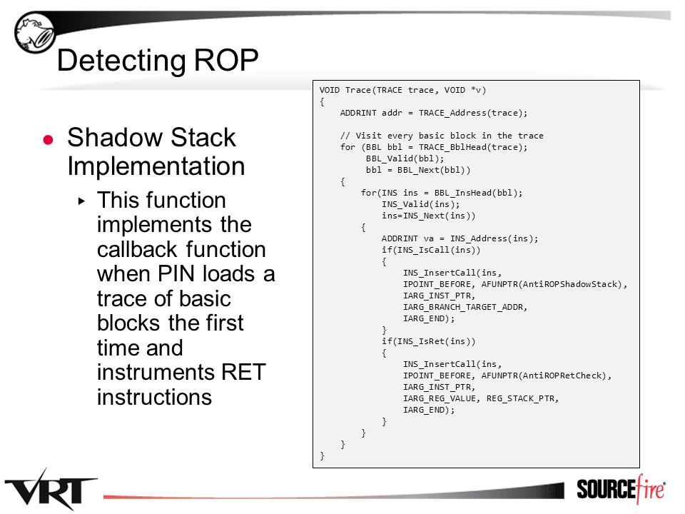 35 Detecting ROP ● Shadow Stack Implementation ▸ This function implements the callback function when PIN loads a trace of basic blocks the first time and instruments RET instructions VOID Trace(TRACE trace, VOID *v) { ADDRINT addr = TRACE_Address(trace); // Visit every basic block in the trace for (BBL bbl = TRACE_BblHead(trace); BBL_Valid(bbl); bbl = BBL_Next(bbl)) { for(INS ins = BBL_InsHead(bbl); INS_Valid(ins); ins=INS_Next(ins)) { ADDRINT va = INS_Address(ins); if(INS_IsCall(ins)) { INS_InsertCall(ins, IPOINT_BEFORE, AFUNPTR(AntiROPShadowStack), IARG_INST_PTR, IARG_BRANCH_TARGET_ADDR, IARG_END); } if(INS_IsRet(ins)) { INS_InsertCall(ins, IPOINT_BEFORE, AFUNPTR(AntiROPRetCheck), IARG_INST_PTR, IARG_REG_VALUE, REG_STACK_PTR, IARG_END); }