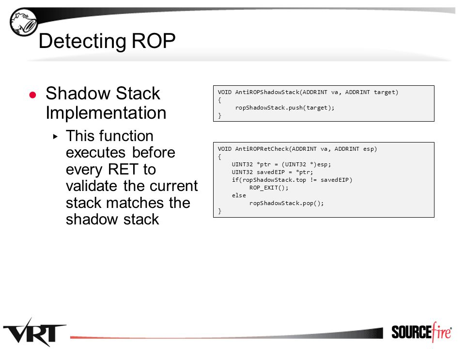 36 Detecting ROP ● Shadow Stack Implementation ▸ This function executes before every RET to validate the current stack matches the shadow stack VOID AntiROPShadowStack(ADDRINT va, ADDRINT target) { ropShadowStack.push(target); } VOID AntiROPRetCheck(ADDRINT va, ADDRINT esp) { UINT32 *ptr = (UINT32 *)esp; UINT32 savedEIP = *ptr; if(ropShadowStack.top != savedEIP) ROP_EXIT(); else ropShadowStack.pop(); }