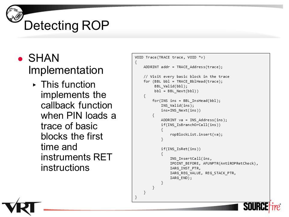 37 Detecting ROP ● SHAN Implementation ▸ This function implements the callback function when PIN loads a trace of basic blocks the first time and instruments RET instructions VOID Trace(TRACE trace, VOID *v) { ADDRINT addr = TRACE_Address(trace); // Visit every basic block in the trace for (BBL bbl = TRACE_BblHead(trace); BBL_Valid(bbl); bbl = BBL_Next(bbl)) { for(INS ins = BBL_InsHead(bbl); INS_Valid(ins); ins=INS_Next(ins)) { ADDRINT va = INS_Address(ins); if(INS_IsBranchOrCall(ins)) { ropBlockList.insert(va); } if(INS_IsRet(ins)) { INS_InsertCall(ins, IPOINT_BEFORE, AFUNPTR(AntiROPRetCheck), IARG_INST_PTR, IARG_REG_VALUE, REG_STACK_PTR, IARG_END); }