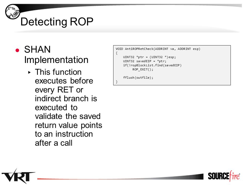 38 Detecting ROP ● SHAN Implementation ▸ This function executes before every RET or indirect branch is executed to validate the saved return value points to an instruction after a call VOID AntiROPRetCheck(ADDRINT va, ADDRINT esp) { UINT32 *ptr = (UINT32 *)esp; UINT32 savedEIP = *ptr; if(!ropBlockList.find(savedEIP) ROP_EXIT(); fflush(outfile); }