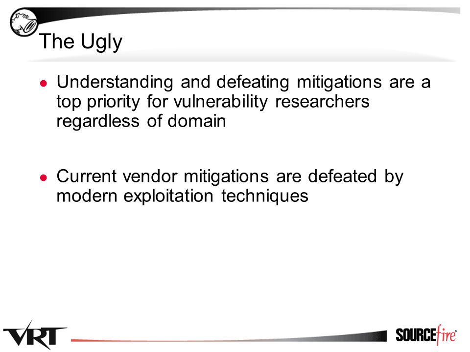 4 The Ugly ● Understanding and defeating mitigations are a top priority for vulnerability researchers regardless of domain ● Current vendor mitigations are defeated by modern exploitation techniques
