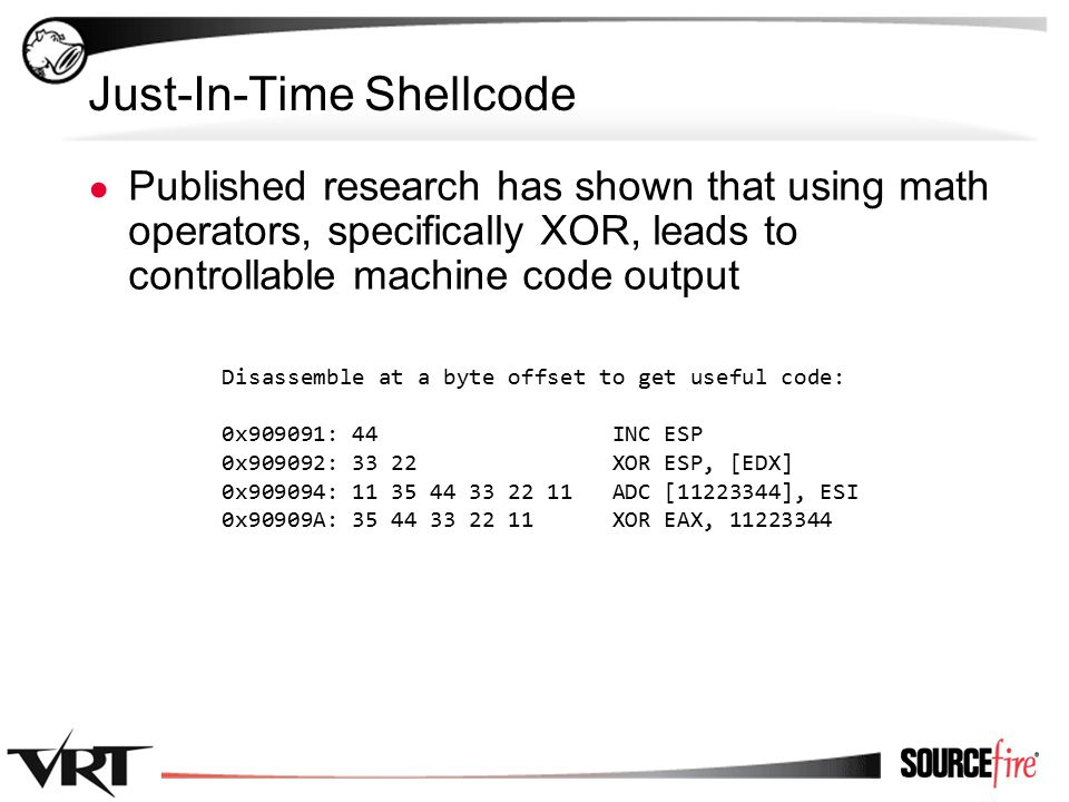 45 Just-In-Time Shellcode ● Published research has shown that using math operators, specifically XOR, leads to controllable machine code output Disassemble at a byte offset to get useful code: 0x909091: 44 INC ESP 0x909092: 33 22 XOR ESP, [EDX] 0x909094: 11 35 44 33 22 11 ADC [11223344], ESI 0x90909A: 35 44 33 22 11 XOR EAX, 11223344