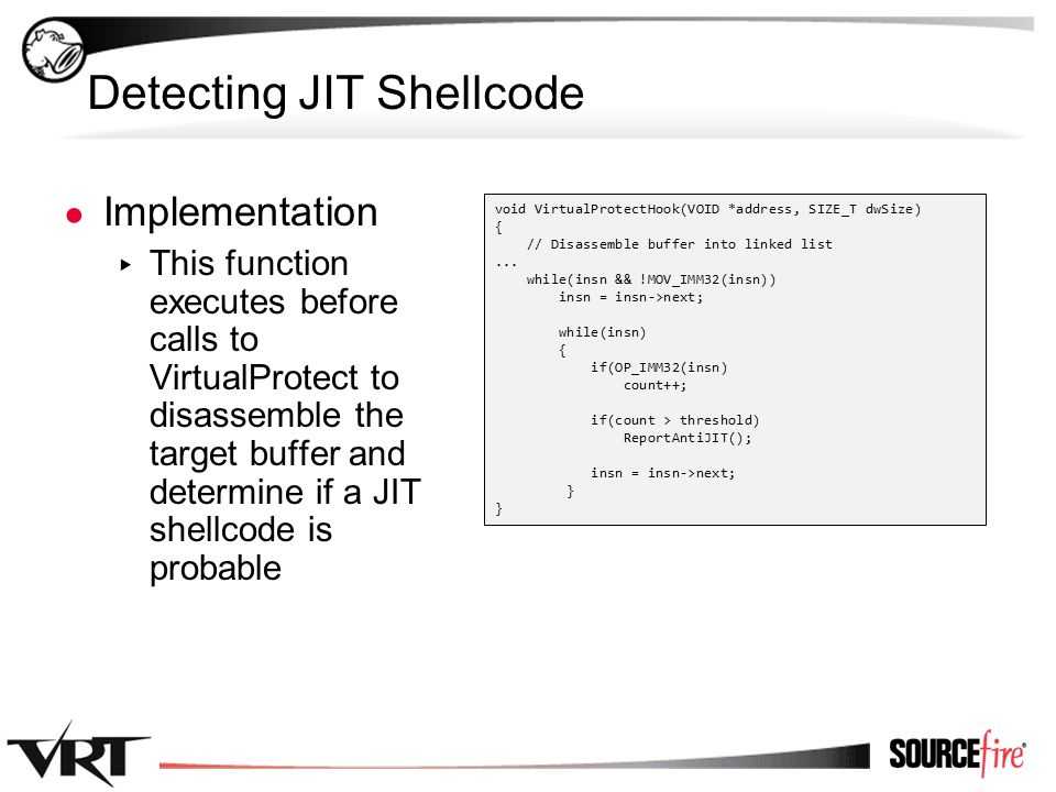 52 Detecting JIT Shellcode ● Implementation ▸ This function executes before calls to VirtualProtect to disassemble the target buffer and determine if a JIT shellcode is probable void VirtualProtectHook(VOID *address, SIZE_T dwSize) { // Disassemble buffer into linked list...