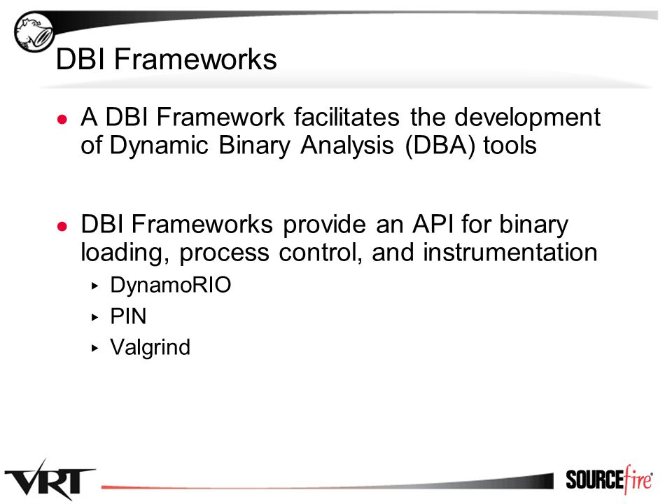 9 DBI Frameworks ● A DBI Framework facilitates the development of Dynamic Binary Analysis (DBA) tools ● DBI Frameworks provide an API for binary loading, process control, and instrumentation ▸ DynamoRIO ▸ PIN ▸ Valgrind