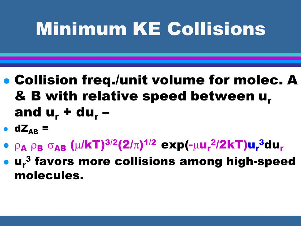 Minimum KE Collisions l Collision freq./unit volume for molec. A & B with relative speed between u r and u r + du r – l dZ AB = l  A  B  AB (  /kT