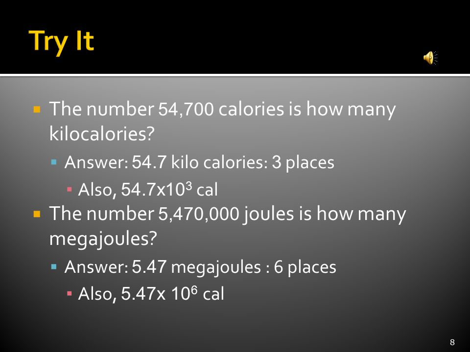  The number 54,700 calories is how many kilocalories?  Answer: 54.7 kilo calories: 3 places ▪ Also, 54.7x10 3 cal  The number 5,470,000 joules is h