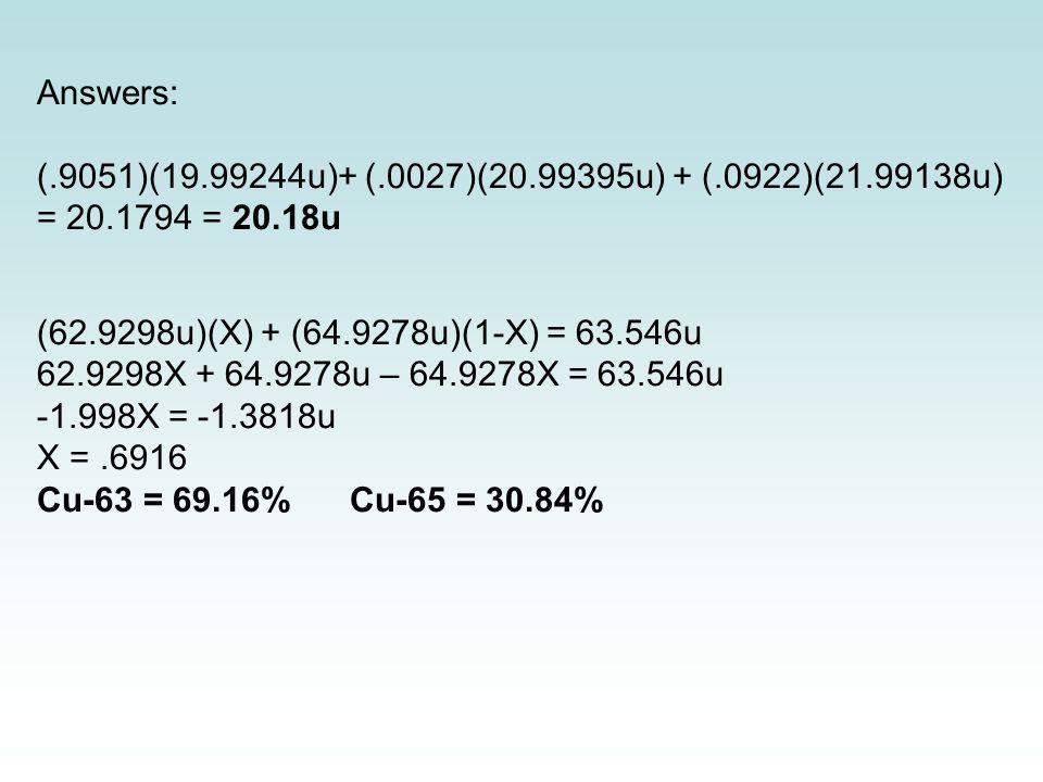 Answers: (.9051)(19.99244u)+ (.0027)(20.99395u) + (.0922)(21.99138u) = 20.1794 = 20.18u (62.9298u)(X) + (64.9278u)(1-X) = 63.546u 62.9298X + 64.9278u – 64.9278X = 63.546u -1.998X = -1.3818u X =.6916 Cu-63 = 69.16%Cu-65 = 30.84%