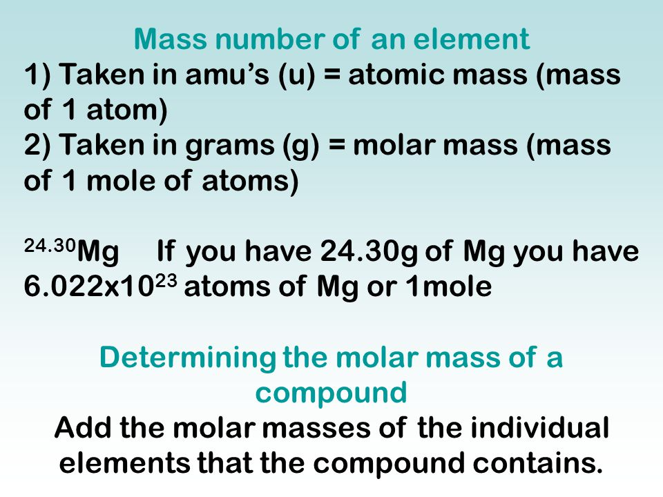 Mass number of an element 1) Taken in amu's (u) = atomic mass (mass of 1 atom) 2) Taken in grams (g) = molar mass (mass of 1 mole of atoms) 24.30 Mg I